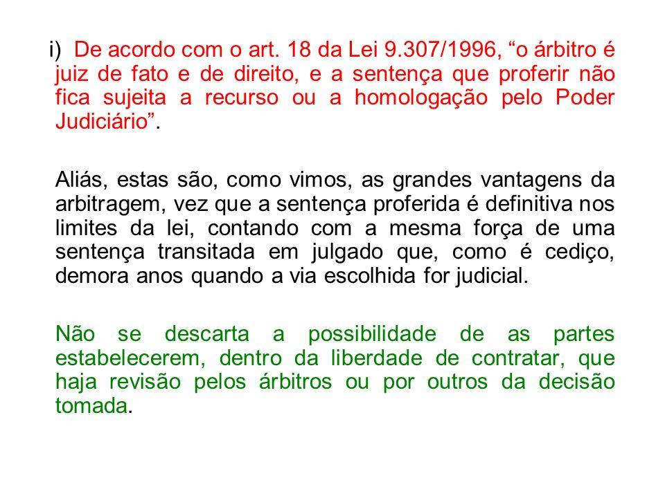 i) De acordo com o art. 18 da Lei 9.307/1996, o árbitro é juiz de fato e de direito, e a sentença que proferir não fica sujeita a recurso ou a homolog