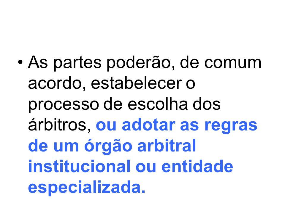 Portanto, os árbitros são escolhidos: a)Pelas partes na cláusula arbitral cheia ou no compromisso arbitral; b)Pelos critérios da entidade especializada caso as partes optem pela arbitragem institucional e deleguem a escolha ao órgão arbitral que administrará a arbitragem.