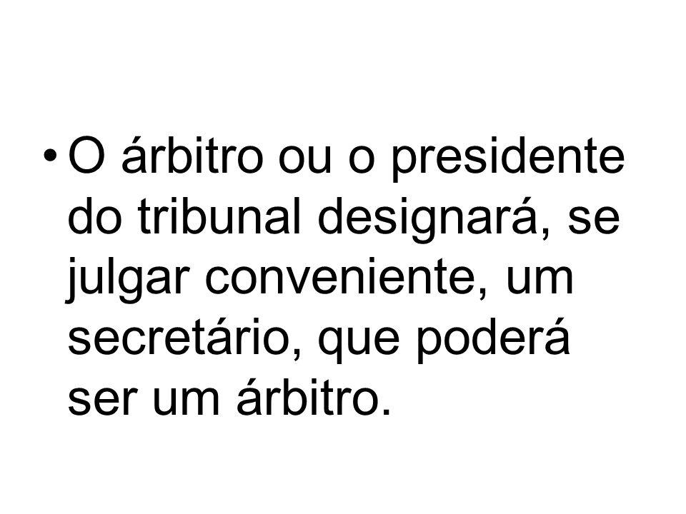 O árbitro ou o presidente do tribunal designará, se julgar conveniente, um secretário, que poderá ser um árbitro.