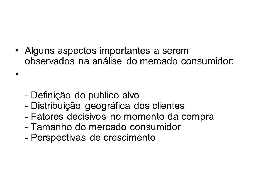 Alguns aspectos importantes a serem observados na análise do mercado consumidor: - Definição do publico alvo - Distribuição geográfica dos clientes -
