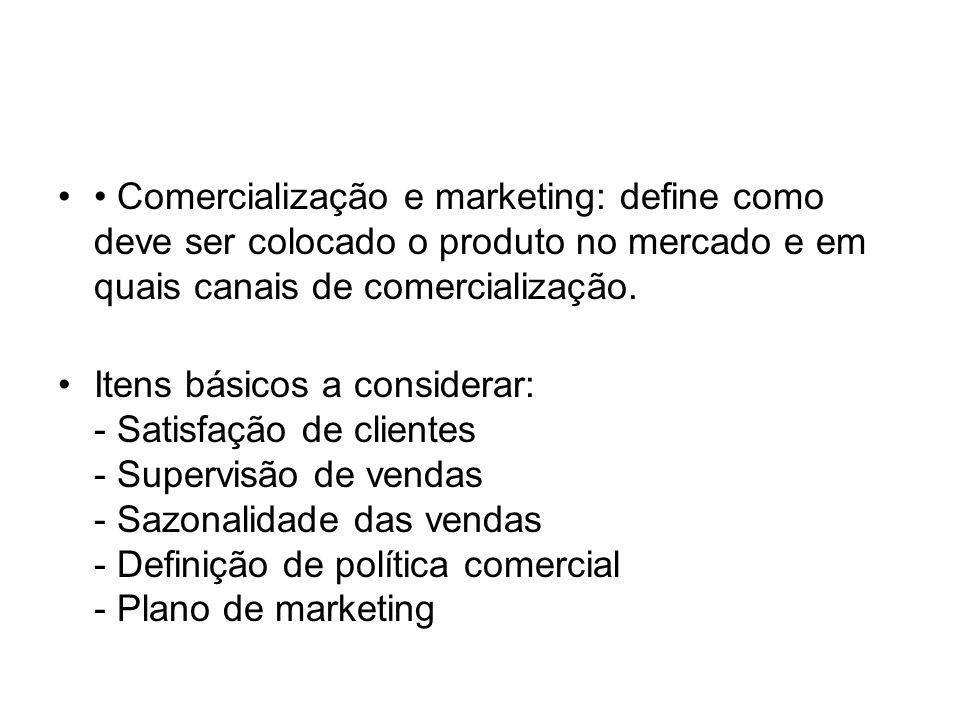 Comercialização e marketing: define como deve ser colocado o produto no mercado e em quais canais de comercialização. Itens básicos a considerar: - Sa
