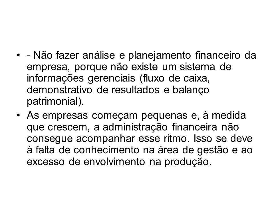 - Não fazer análise e planejamento financeiro da empresa, porque não existe um sistema de informações gerenciais (fluxo de caixa, demonstrativo de res