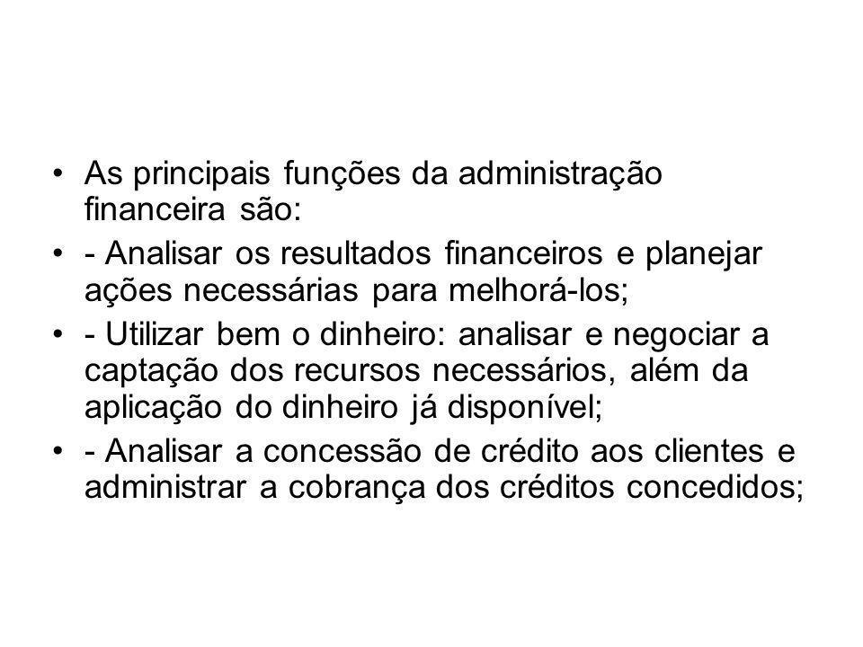 As principais funções da administração financeira são: - Analisar os resultados financeiros e planejar ações necessárias para melhorá-los; - Utilizar