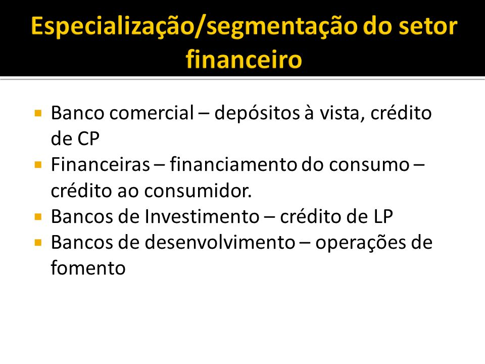 Banco comercial – depósitos à vista, crédito de CP Financeiras – financiamento do consumo – crédito ao consumidor. Bancos de Investimento – crédito de