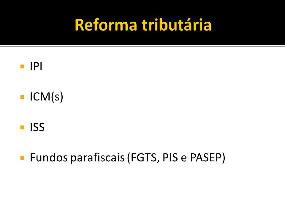 IPI ICM(s) ISS Fundos parafiscais (FGTS, PIS e PASEP)