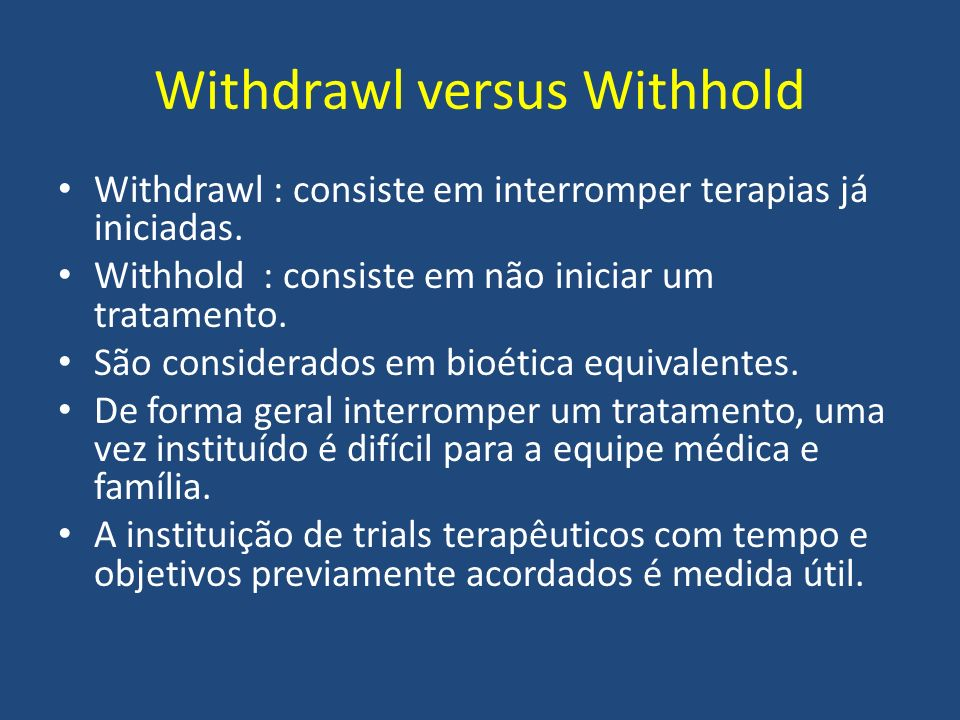 Withdrawl versus Withhold Withdrawl : consiste em interromper terapias já iniciadas.