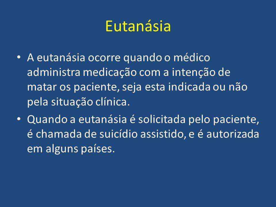 Eutanásia A eutanásia ocorre quando o médico administra medicação com a intenção de matar os paciente, seja esta indicada ou não pela situação clínica