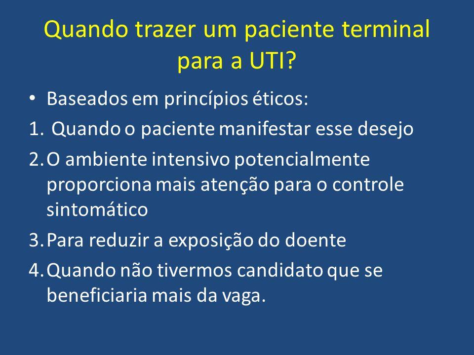 Quando trazer um paciente terminal para a UTI? Baseados em princípios éticos: 1. Quando o paciente manifestar esse desejo 2.O ambiente intensivo poten