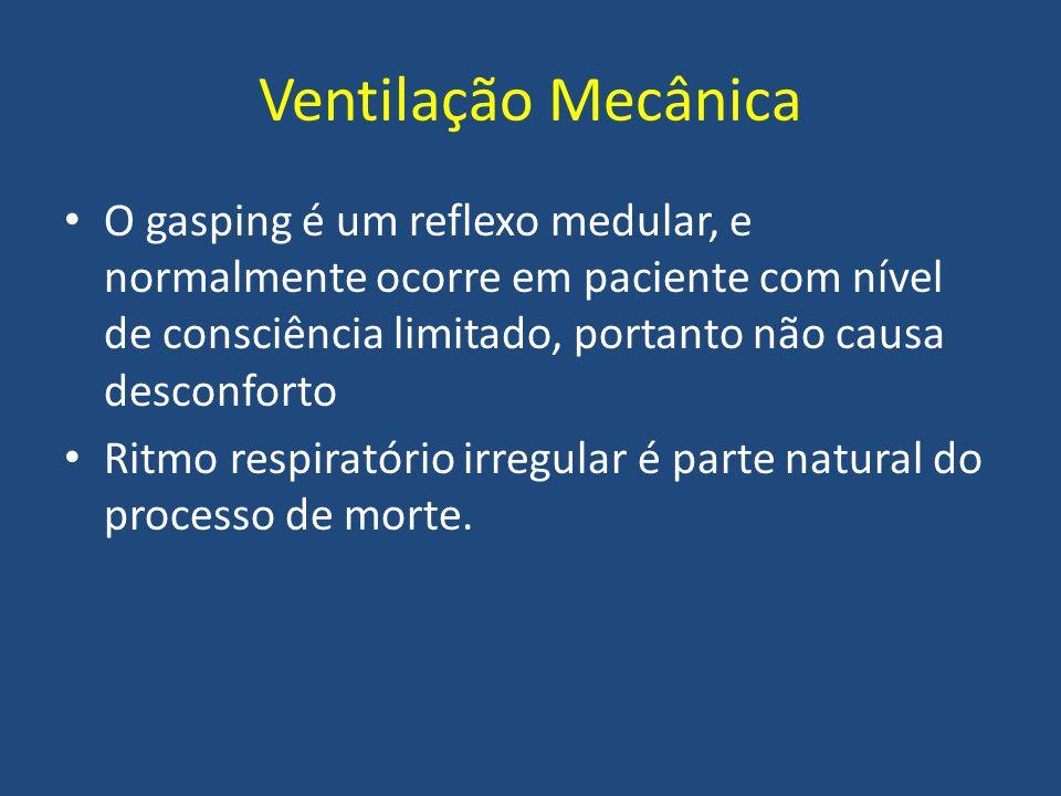 Ventilação Mecânica O gasping é um reflexo medular, e normalmente ocorre em paciente com nível de consciência limitado, portanto não causa desconforto