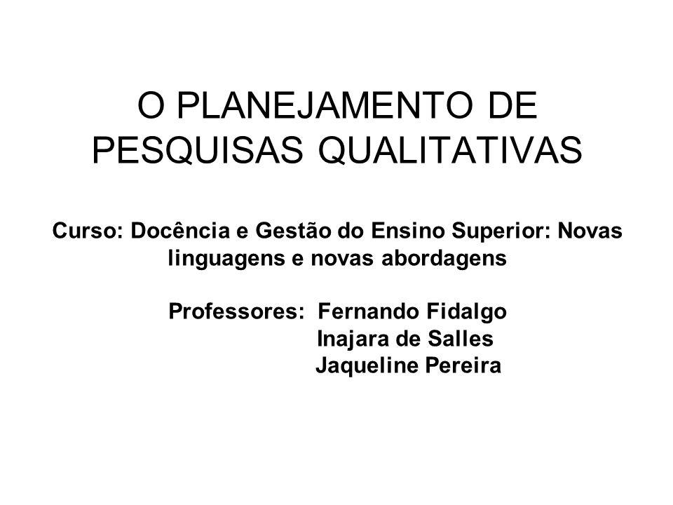 O PLANEJAMENTO DE PESQUISAS QUALITATIVAS Curso: Docência e Gestão do Ensino Superior: Novas linguagens e novas abordagens Professores: Fernando Fidalg