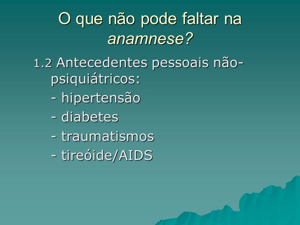 O que não pode faltar na anamnese? 1.2 Antecedentes pessoais não- psiquiátricos: - hipertensão - diabetes - traumatismos - tireóide/AIDS