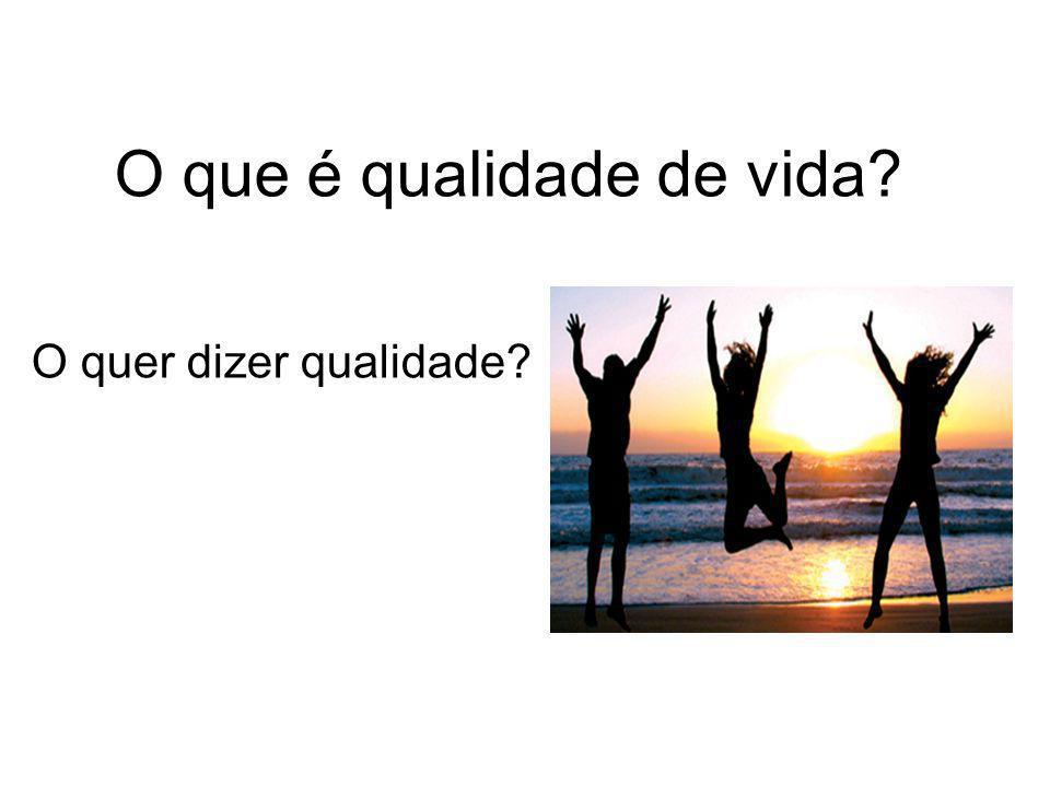O que é qualidade de vida? O quer dizer qualidade?