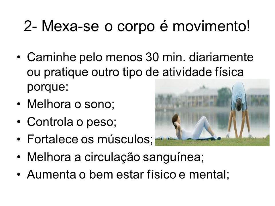 2- Mexa-se o corpo é movimento! Caminhe pelo menos 30 min. diariamente ou pratique outro tipo de atividade física porque: Melhora o sono; Controla o p