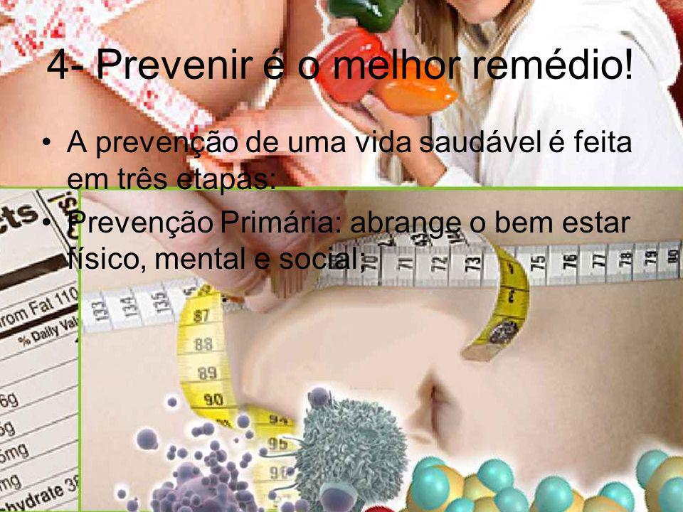 4- Prevenir é o melhor remédio! A prevenção de uma vida saudável é feita em três etapas: Prevenção Primária: abrange o bem estar físico, mental e soci