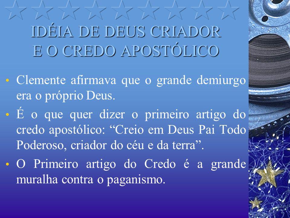IDÉIA DE DEUS CRIADOR E O CREDO APOSTÓLICO Clemente afirmava que o grande demiurgo era o próprio Deus. É o que quer dizer o primeiro artigo do credo a