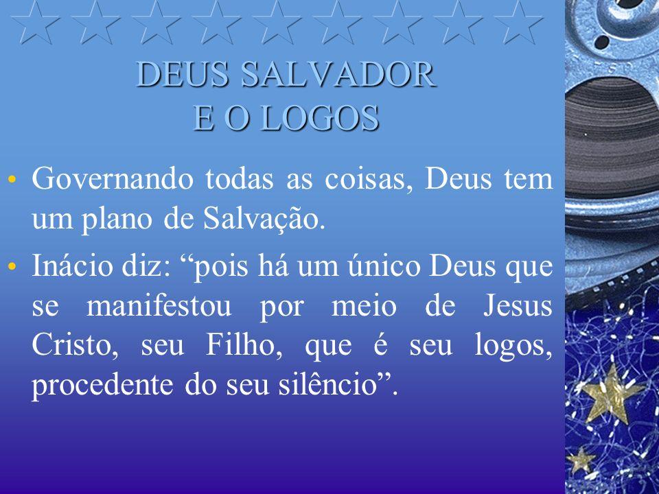 DEUS SALVADOR E O LOGOS Governando todas as coisas, Deus tem um plano de Salvação. Inácio diz: pois há um único Deus que se manifestou por meio de Jes