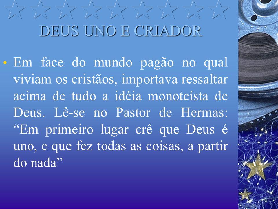 DEUS UNO E CRIADOR Em face do mundo pagão no qual viviam os cristãos, importava ressaltar acima de tudo a idéia monoteísta de Deus. Lê-se no Pastor de