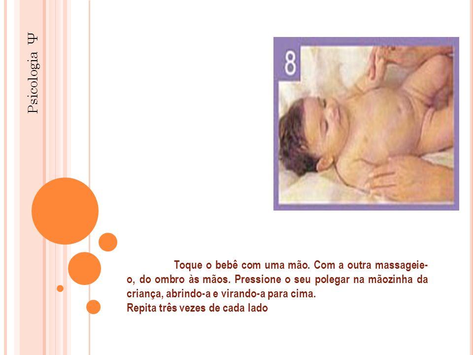 Psicologia Ψ Toque o bebê com uma mão. Com a outra massageie- o, do ombro às mãos. Pressione o seu polegar na mãozinha da criança, abrindo-a e virando
