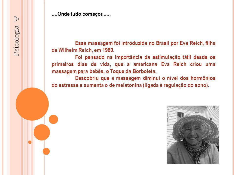 Psicologia Ψ Essa massagem foi introduzida no Brasil por Eva Reich, filha de Wilhelm Reich, em 1980. Foi pensado na importância da estimulação tátil d