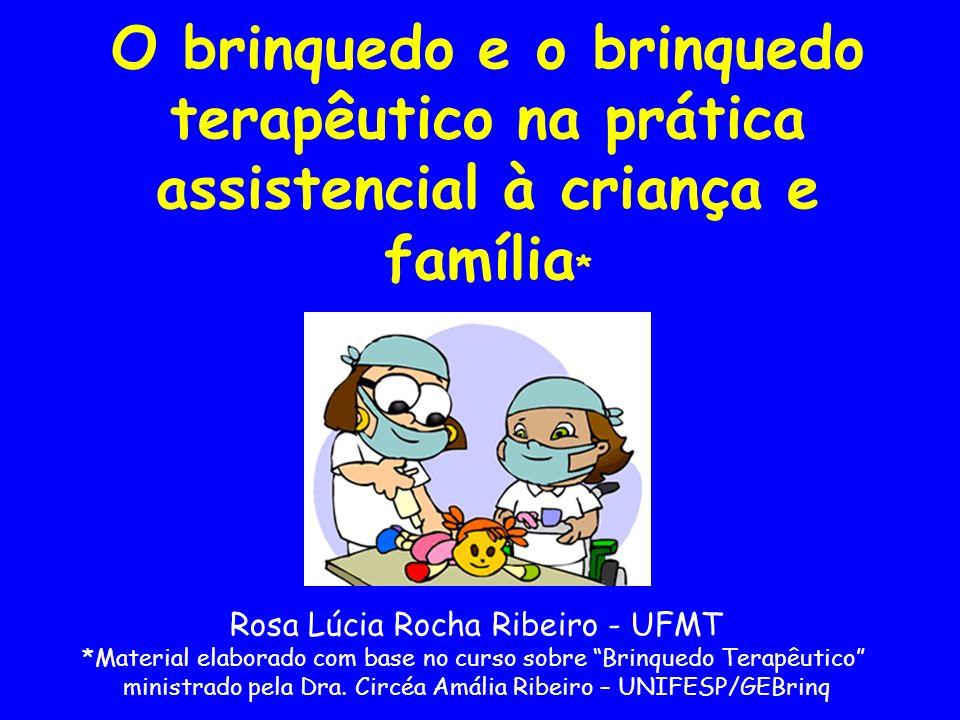 O brinquedo e o brinquedo terapêutico na prática assistencial à criança e família * Rosa Lúcia Rocha Ribeiro - UFMT *Material elaborado com base no cu