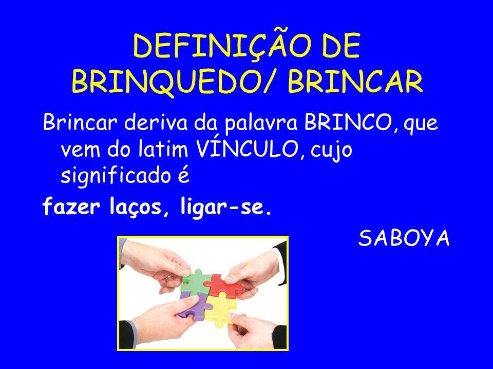 DEFINIÇÃO DE BRINQUEDO/ BRINCAR Brincar deriva da palavra BRINCO, que vem do latim VÍNCULO, cujo significado é fazer laços, ligar-se. SABOYA