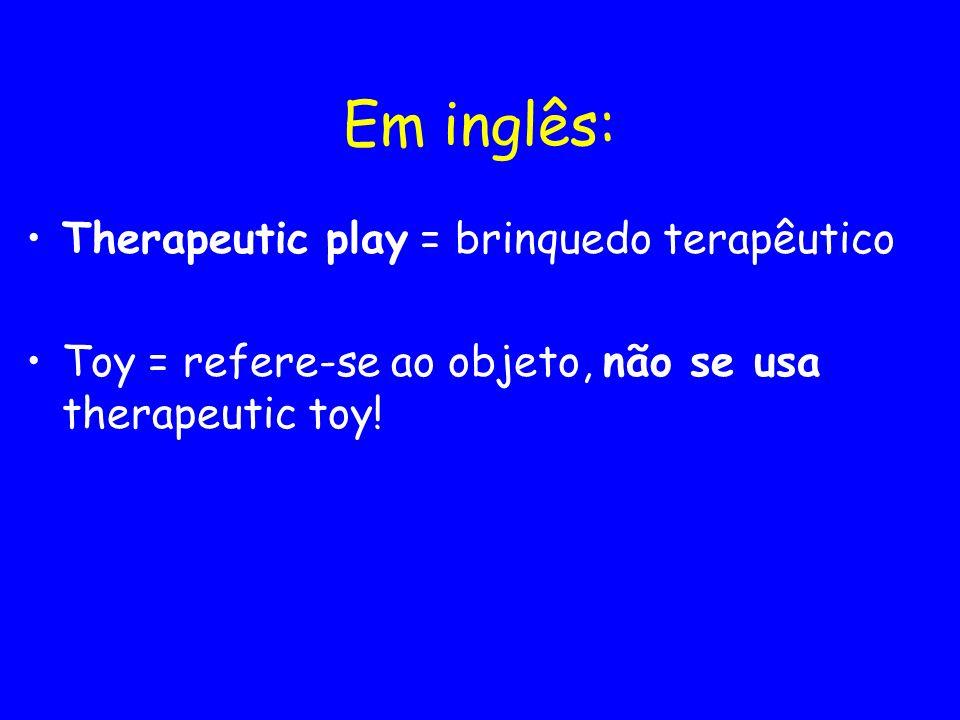 Em inglês: Therapeutic play = brinquedo terapêutico Toy = refere-se ao objeto, não se usa therapeutic toy!