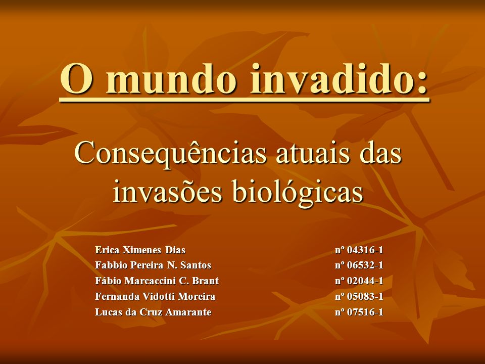 O mundo invadido: Consequências atuais das invasões biológicas Erica Ximenes Diasnº 04316-1 Erica Ximenes Diasnº 04316-1 Fabbio Pereira N. Santosnº 06