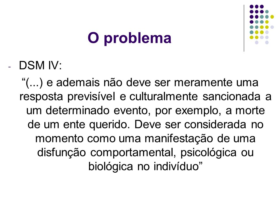 O problema - DSM IV: (...) e ademais não deve ser meramente uma resposta previsível e culturalmente sancionada a um determinado evento, por exemplo, a
