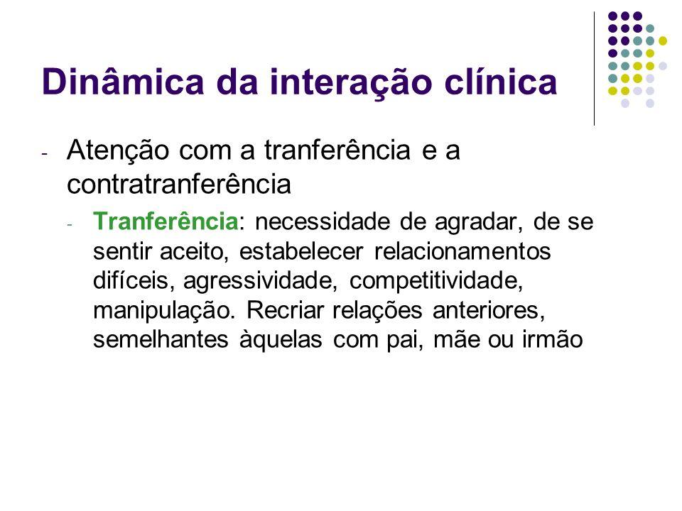 Dinâmica da interação clínica - Atenção com a tranferência e a contratranferência - Tranferência: necessidade de agradar, de se sentir aceito, estabel