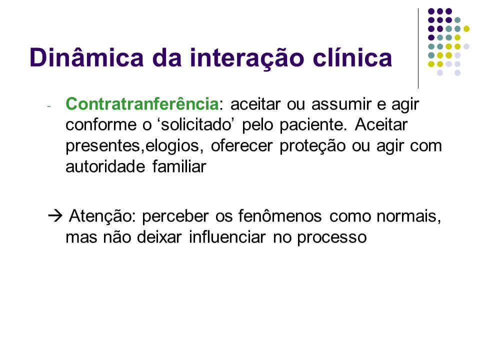 Dinâmica da interação clínica - Contratranferência: aceitar ou assumir e agir conforme o solicitado pelo paciente. Aceitar presentes,elogios, oferecer
