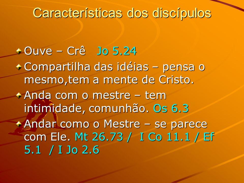 Características dos discípulos Ouve – Crê Jo 5.24 Compartilha das idéias – pensa o mesmo,tem a mente de Cristo. Anda com o mestre – tem intimidade, co
