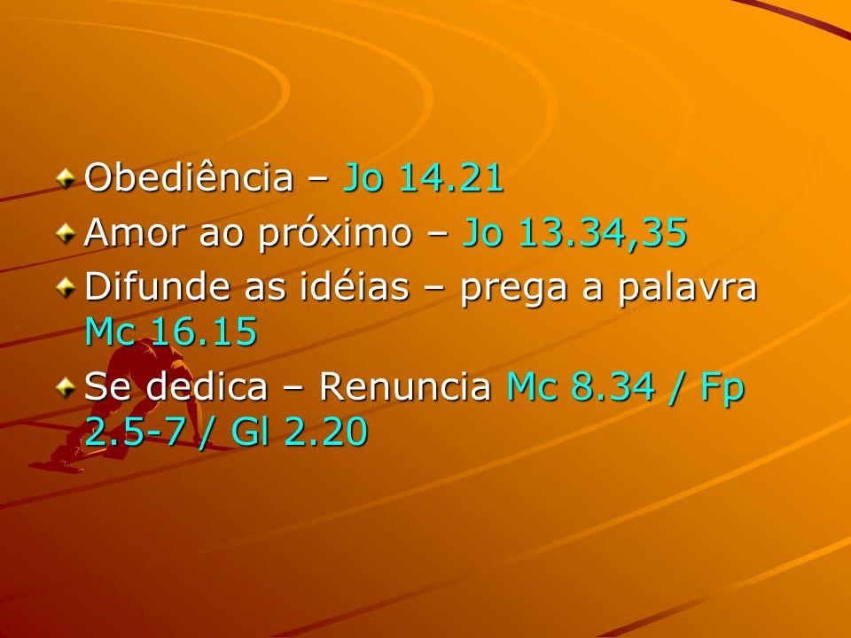 Obediência – Jo 14.21 Amor ao próximo – Jo 13.34,35 Difunde as idéias – prega a palavra Mc 16.15 Se dedica – Renuncia Mc 8.34 / Fp 2.5-7 / Gl 2.20