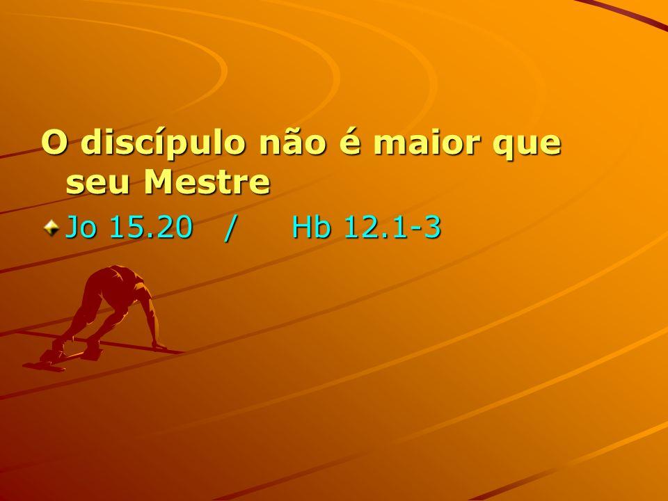 O discípulo não é maior que seu Mestre Jo 15.20 / Hb 12.1-3