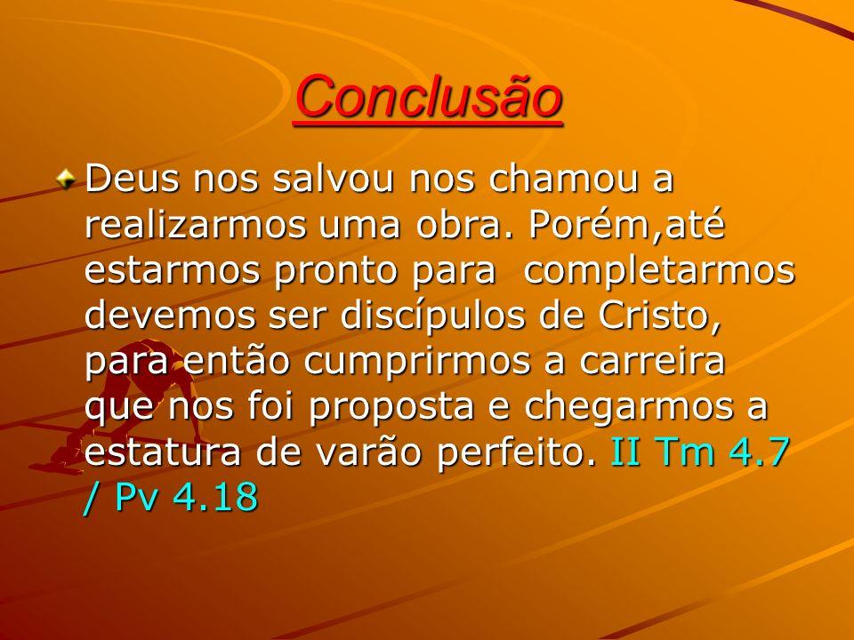 Conclusão Deus nos salvou nos chamou a realizarmos uma obra. Porém,até estarmos pronto para completarmos devemos ser discípulos de Cristo, para então