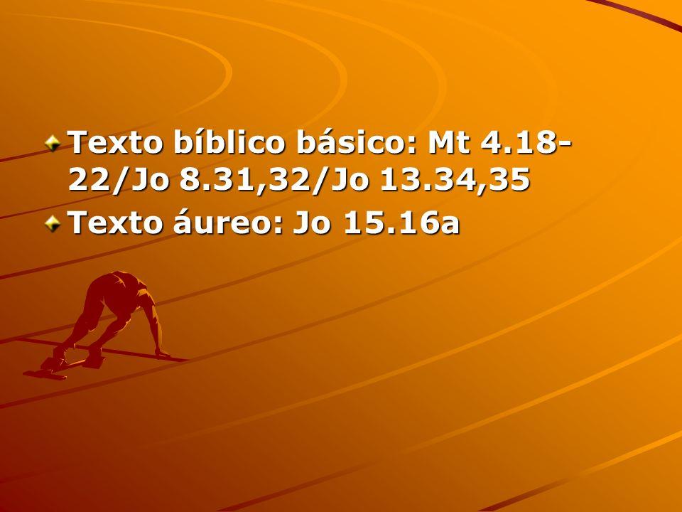 Texto bíblico básico: Mt 4.18- 22/Jo 8.31,32/Jo 13.34,35 Texto áureo: Jo 15.16a