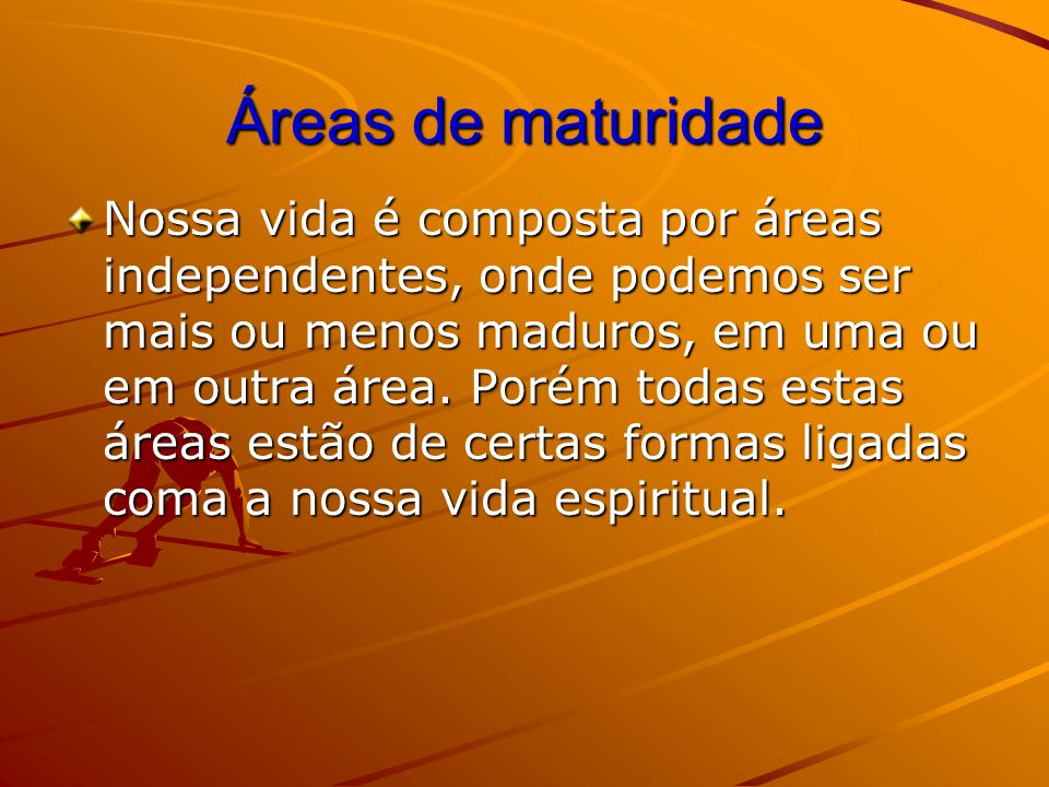 Áreas de maturidade Nossa vida é composta por áreas independentes, onde podemos ser mais ou menos maduros, em uma ou em outra área. Porém todas estas