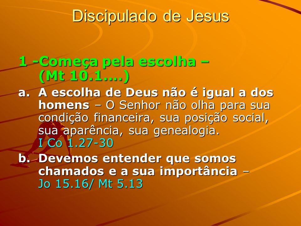 Discipulado de Jesus 1 -Começa pela escolha – (Mt 10.1....) a.A escolha de Deus não é igual a dos homens – O Senhor não olha para sua condição finance