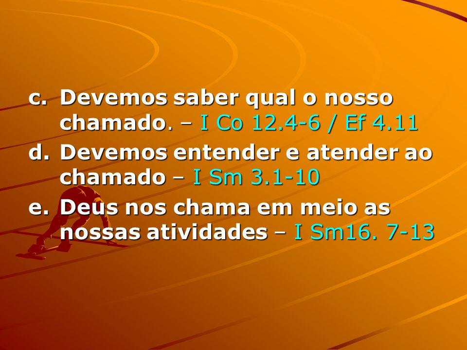 c.Devemos saber qual o nosso chamado. – I Co 12.4-6 / Ef 4.11 d.Devemos entender e atender ao chamado – I Sm 3.1-10 e.Deus nos chama em meio as nossas