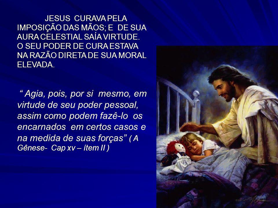 JESUS CURAVA PELA IMPOSIÇÃO DAS MÃOS; E DE SUA AURA CELESTIAL SAÍA VIRTUDE. O SEU PODER DE CURA ESTAVA NA RAZÃO DIRETA DE SUA MORAL ELEVADA. Agia, poi