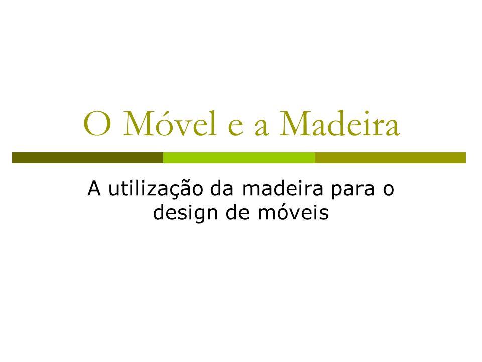 O Móvel e a Madeira A madeira é a matéria prima mais utilizada na fabricação do móvel, como material único ou em combinação com metais, vidro e outros materiais.