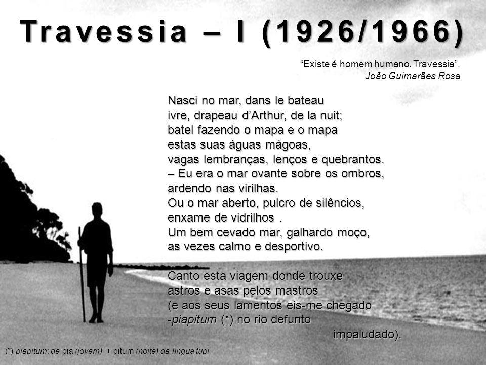 Travessia – I (1926/1966) Existe é homem humano. Travessia. João Guimarães Rosa Nasci no mar, dans le bateau ivre, drapeau dArthur, de la nuit; batel