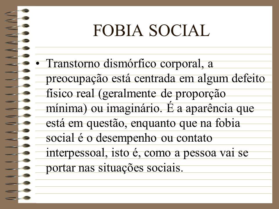 FOBIA SOCIAL Transtorno dismórfico corporal, a preocupação está centrada em algum defeito físico real (geralmente de proporção mínima) ou imaginário.