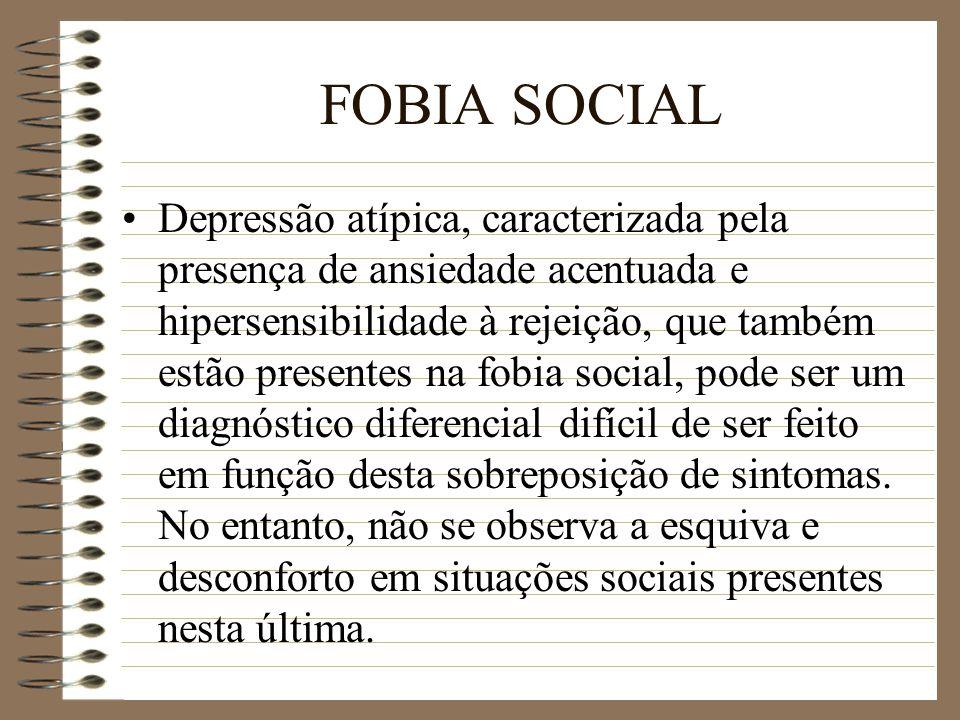 FOBIA SOCIAL Depressão atípica, caracterizada pela presença de ansiedade acentuada e hipersensibilidade à rejeição, que também estão presentes na fobi