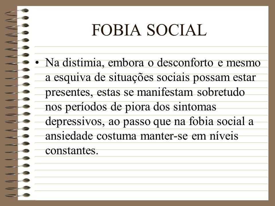 FOBIA SOCIAL Na distimia, embora o desconforto e mesmo a esquiva de situações sociais possam estar presentes, estas se manifestam sobretudo nos períod