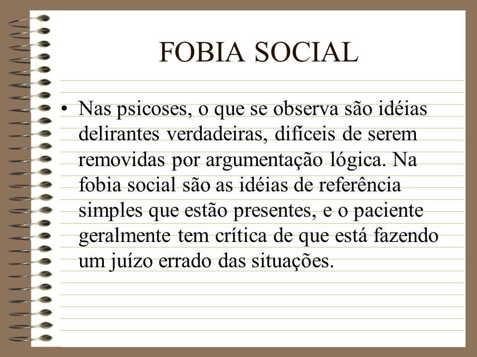 FOBIA SOCIAL Nas psicoses, o que se observa são idéias delirantes verdadeiras, difíceis de serem removidas por argumentação lógica. Na fobia social sã