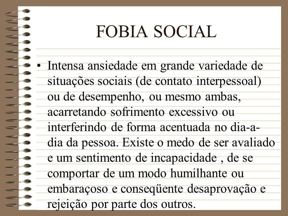 FOBIA SOCIAL Intensa ansiedade em grande variedade de situações sociais (de contato interpessoal) ou de desempenho, ou mesmo ambas, acarretando sofrim