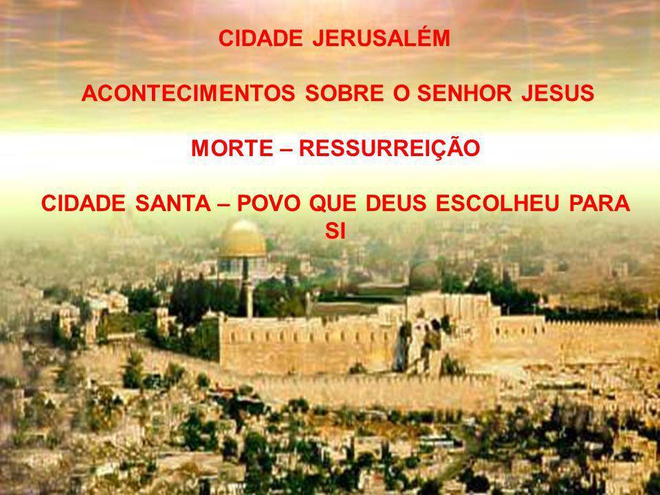 CIDADE JERUSALÉM ACONTECIMENTOS SOBRE O SENHOR JESUS MORTE – RESSURREIÇÃO CIDADE SANTA – POVO QUE DEUS ESCOLHEU PARA SI