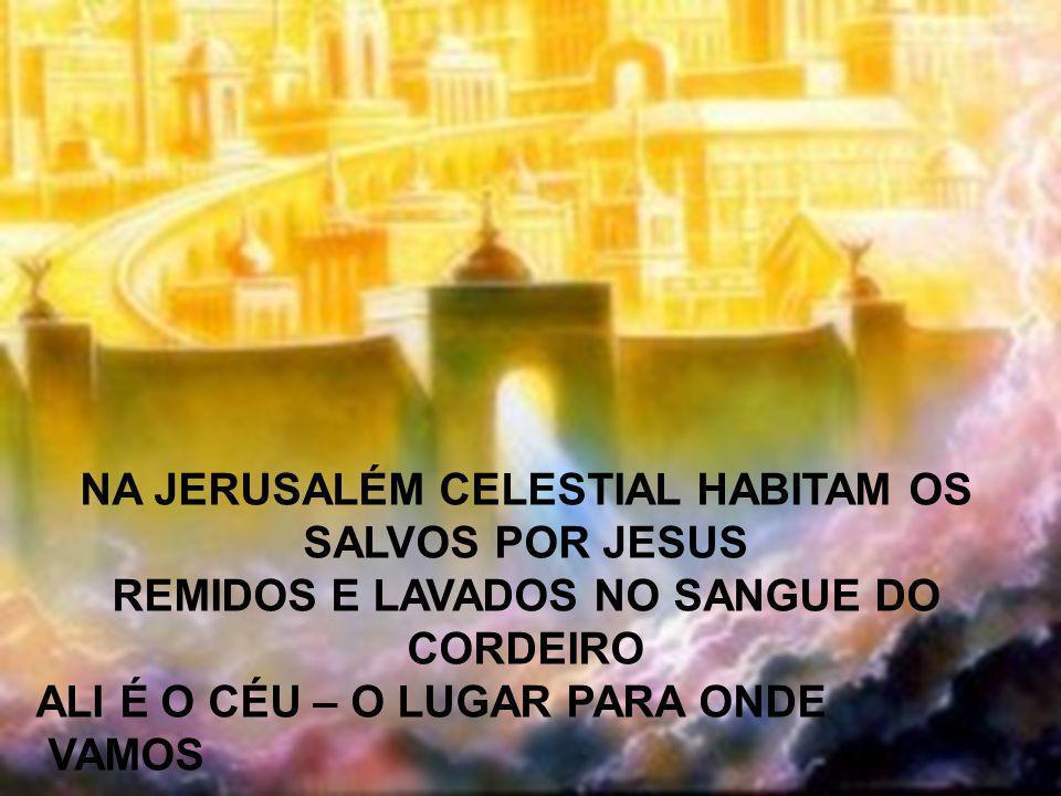 NA JERUSALÉM CELESTIAL HABITAM OS SALVOS POR JESUS REMIDOS E LAVADOS NO SANGUE DO CORDEIRO ALI É O CÉU – O LUGAR PARA ONDE VAMOS