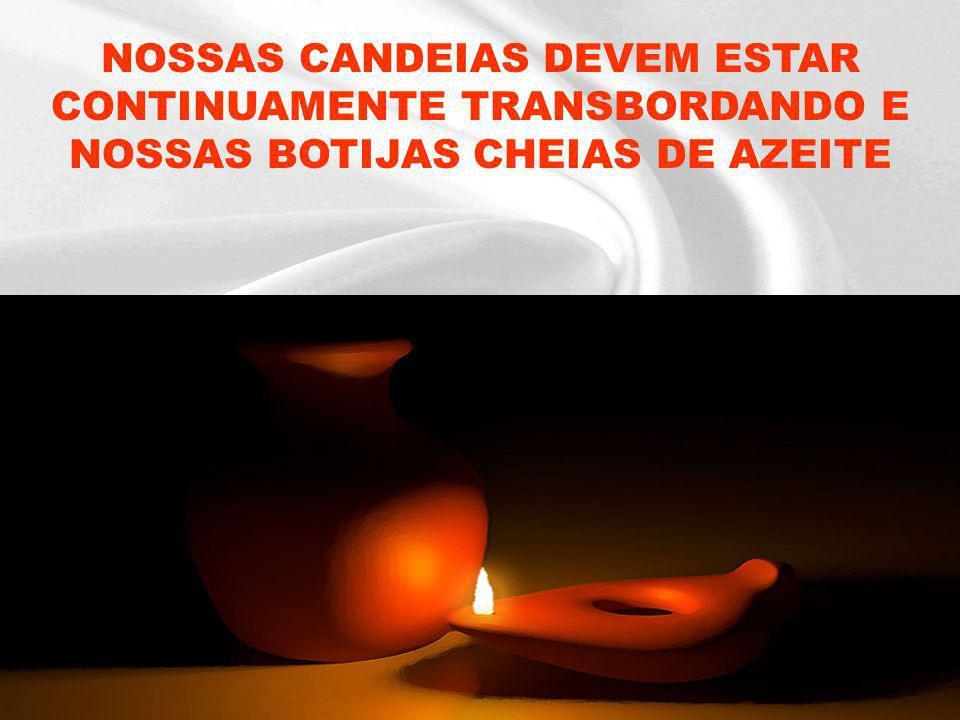 NOSSAS CANDEIAS DEVEM ESTAR CONTINUAMENTE TRANSBORDANDO E NOSSAS BOTIJAS CHEIAS DE AZEITE