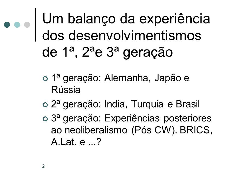 2 Um balanço da experiência dos desenvolvimentismos de 1ª, 2ªe 3ª geração 1ª geração: Alemanha, Japão e Rússia 2ª geração: India, Turquia e Brasil 3ª geração: Experiências posteriores ao neoliberalismo (Pós CW).